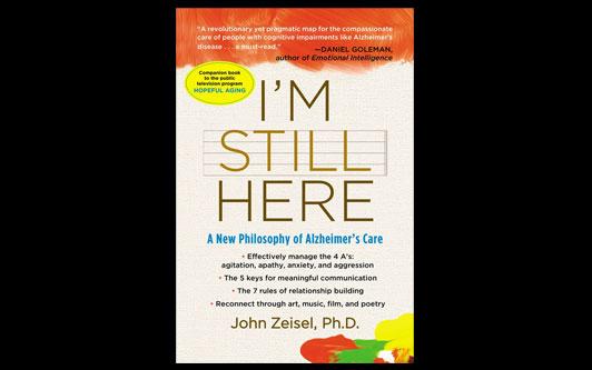 """""""I'm Still Here"""" A New Philosophy of Alzheimer's Care by John Zeisel, Ph.D."""